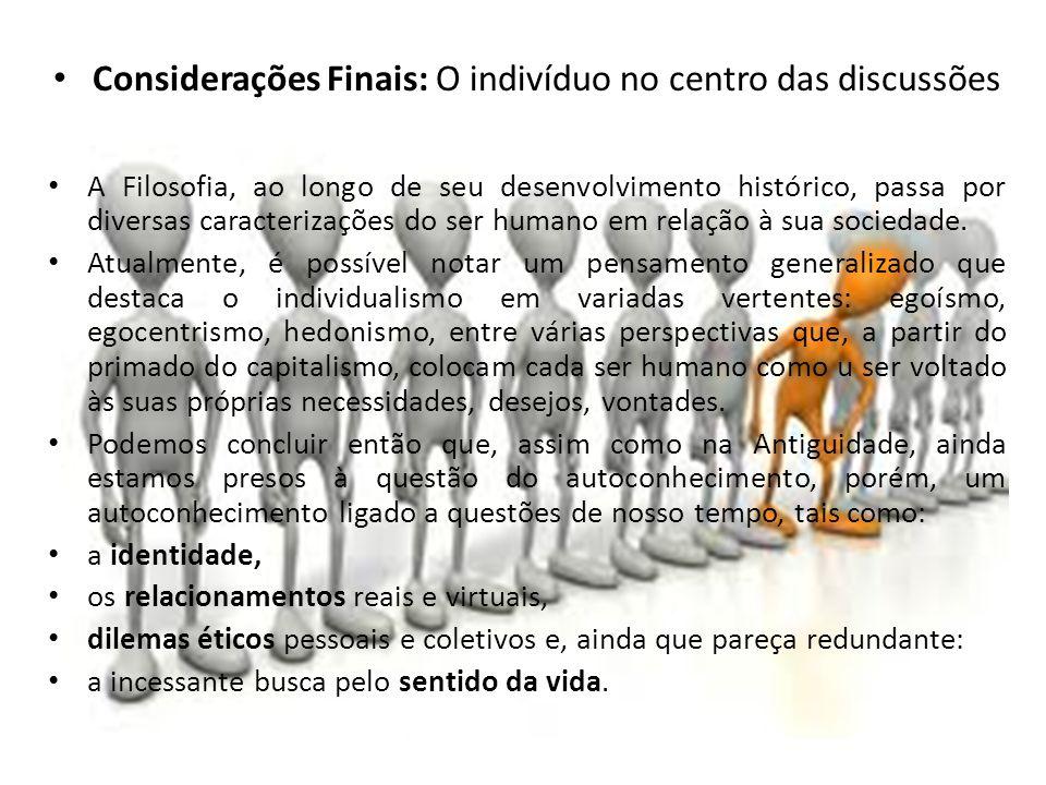 Considerações Finais: O indivíduo no centro das discussões A Filosofia, ao longo de seu desenvolvimento histórico, passa por diversas caracterizações