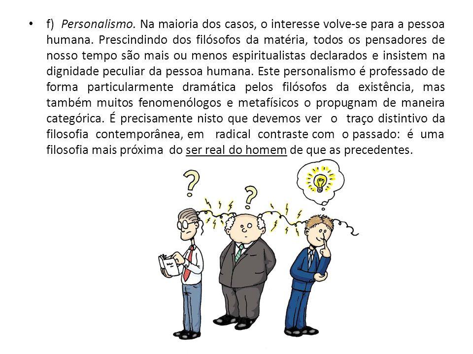 f) Personalismo. Na maioria dos casos, o interesse volve-se para a pessoa humana. Prescindindo dos filósofos da matéria, todos os pensadores de nosso