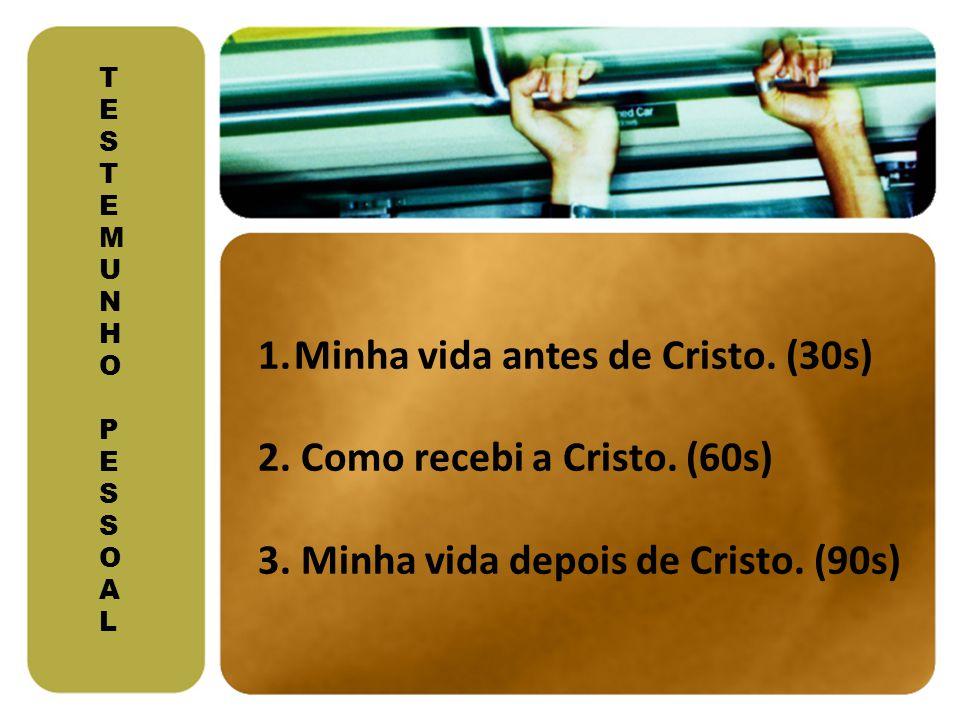 T E S T E M U N H O P E S S O A L 1.Minha vida antes de Cristo. (30s) 2. Como recebi a Cristo. (60s) 3. Minha vida depois de Cristo. (90s)