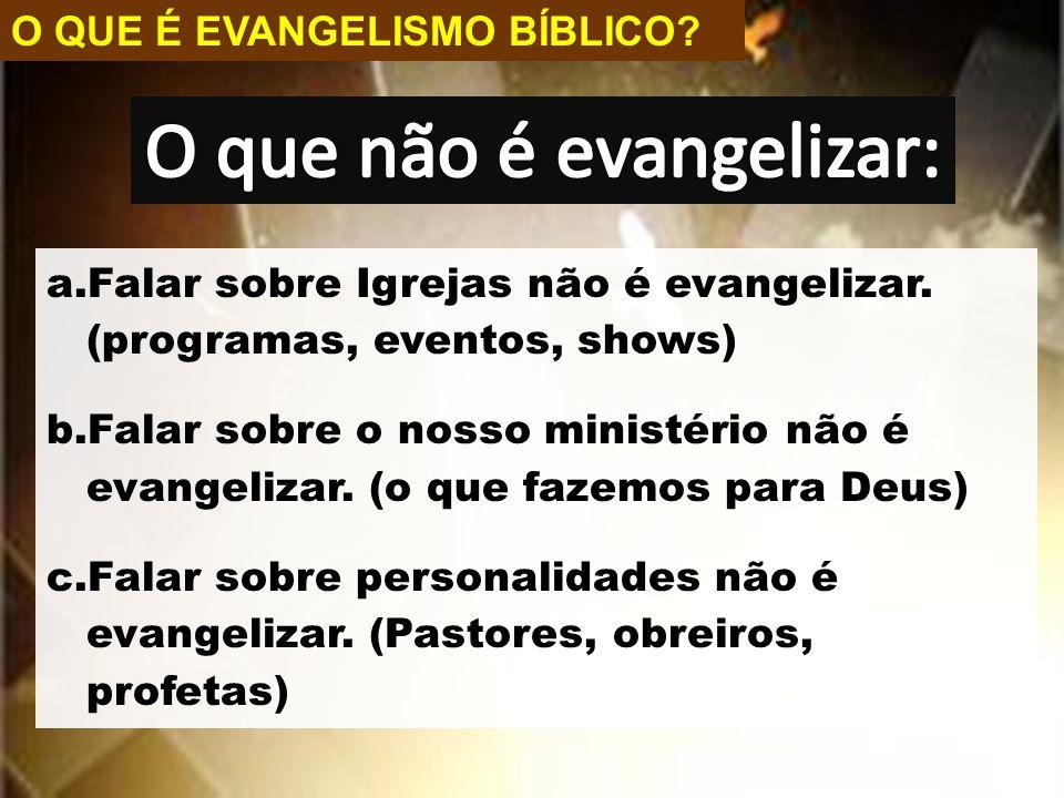 O QUE É EVANGELISMO BÍBLICO? a.Falar sobre Igrejas não é evangelizar. (programas, eventos, shows) b.Falar sobre o nosso ministério não é evangelizar.