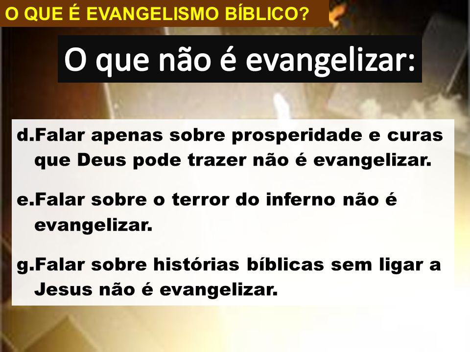 O QUE É EVANGELISMO BÍBLICO? d.Falar apenas sobre prosperidade e curas que Deus pode trazer não é evangelizar. e.Falar sobre o terror do inferno não é