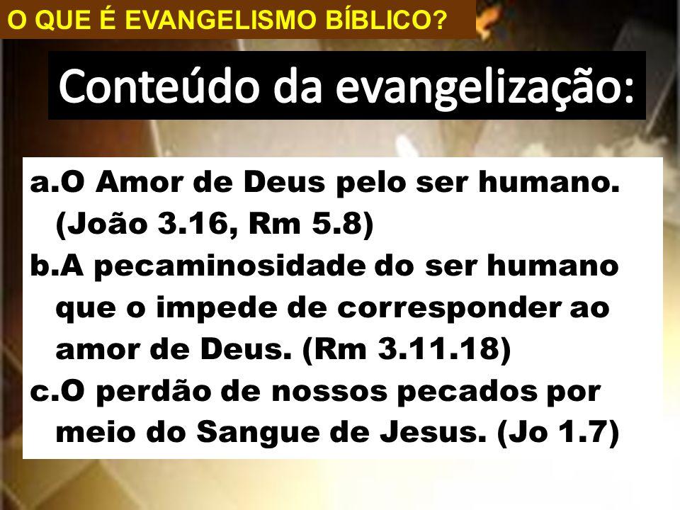 O QUE É EVANGELISMO BÍBLICO? a.O Amor de Deus pelo ser humano. (João 3.16, Rm 5.8) b.A pecaminosidade do ser humano que o impede de corresponder ao am