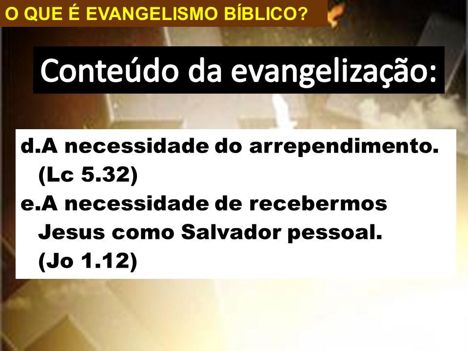 O QUE É EVANGELISMO BÍBLICO? d.A necessidade do arrependimento. (Lc 5.32) e.A necessidade de recebermos Jesus como Salvador pessoal. (Jo 1.12)