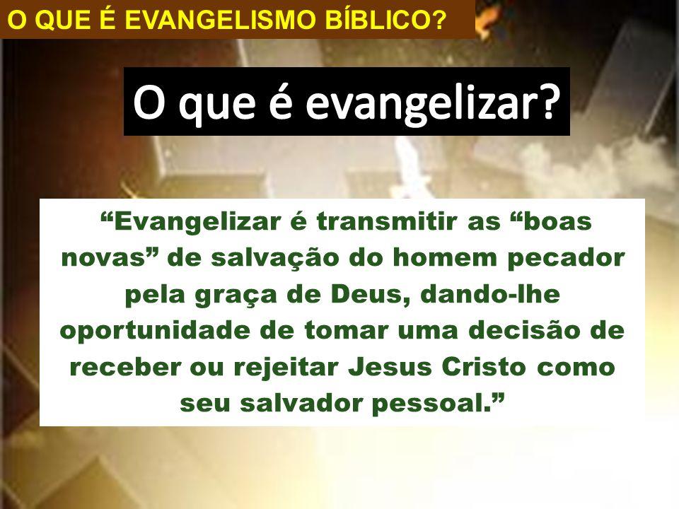 """O QUE É EVANGELISMO BÍBLICO? """"Evangelizar é transmitir as """"boas novas"""" de salvação do homem pecador pela graça de Deus, dando-lhe oportunidade de toma"""