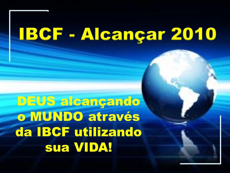 DEUS alcançando o MUNDO através da IBCF utilizando sua VIDA!