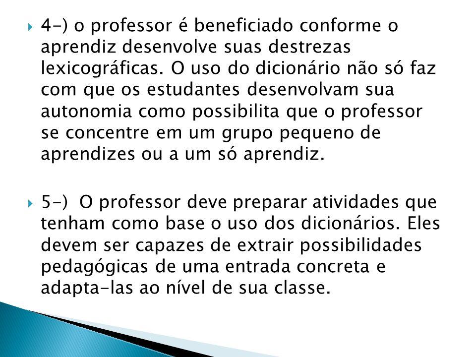  4-) o professor é beneficiado conforme o aprendiz desenvolve suas destrezas lexicográficas. O uso do dicionário não só faz com que os estudantes des