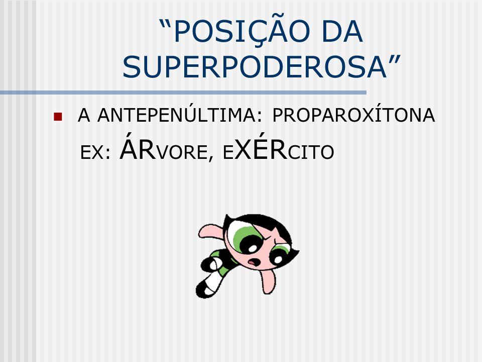 """""""POSIÇÃO DA SUPERPODEROSA"""" A ANTEPENÚLTIMA: PROPAROXÍTONA EX: ÁR VORE, E XÉR CITO"""