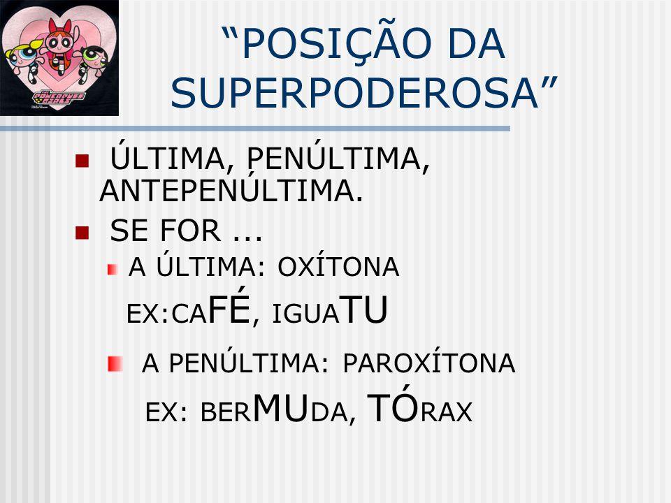 """""""POSIÇÃO DA SUPERPODEROSA"""" ÚLTIMA, PENÚLTIMA, ANTEPENÚLTIMA. SE FOR... A ÚLTIMA: OXÍTONA EX:CA FÉ, IGUA TU A PENÚLTIMA: PAROXÍTONA EX: BER MU DA, TÓ R"""