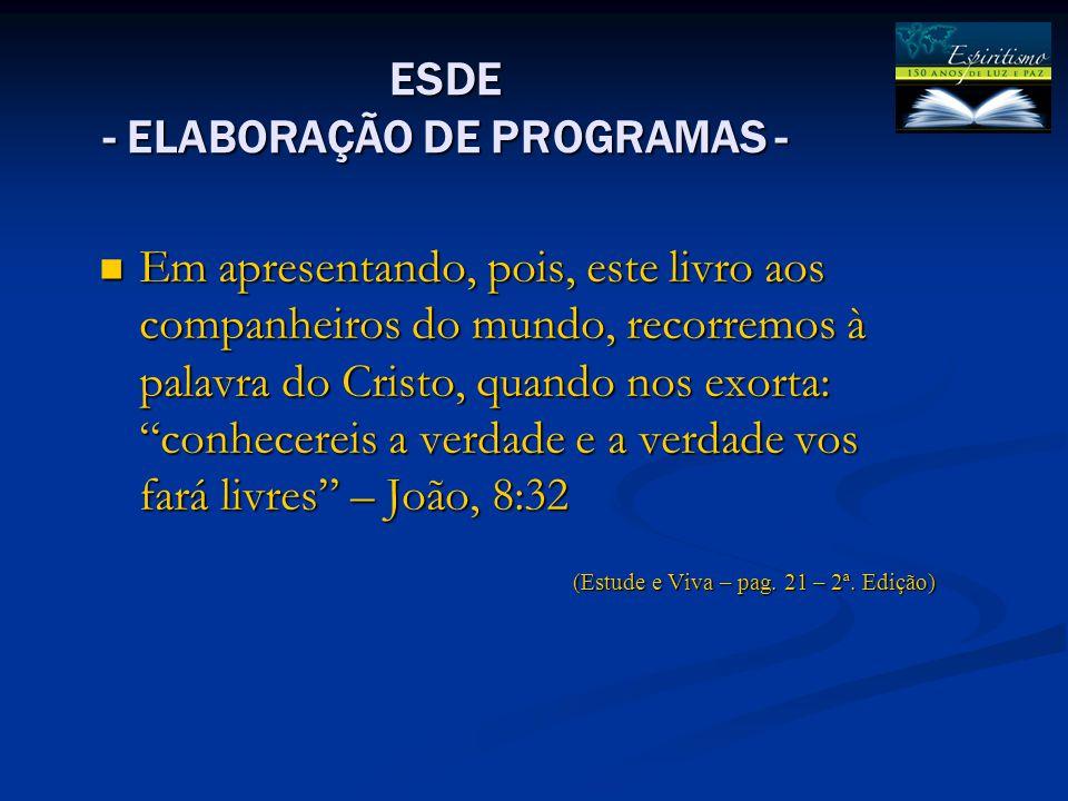 ESDE - ELABORAÇÃO DE PROGRAMAS - Em apresentando, pois, este livro aos companheiros do mundo, recorremos à palavra do Cristo, quando nos exorta: conhecereis a verdade e a verdade vos fará livres – João, 8:32 Em apresentando, pois, este livro aos companheiros do mundo, recorremos à palavra do Cristo, quando nos exorta: conhecereis a verdade e a verdade vos fará livres – João, 8:32 (Estude e Viva – pag.