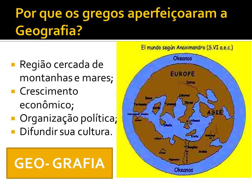  Região cercada de montanhas e mares;  Crescimento econômico;  Organização política;  Difundir sua cultura. GEO- GRAFIA