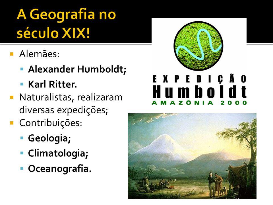  Alemães:  Alexander Humboldt;  Karl Ritter.  Naturalistas, realizaram diversas expedições;  Contribuições:  Geologia;  Climatologia;  Oceanog