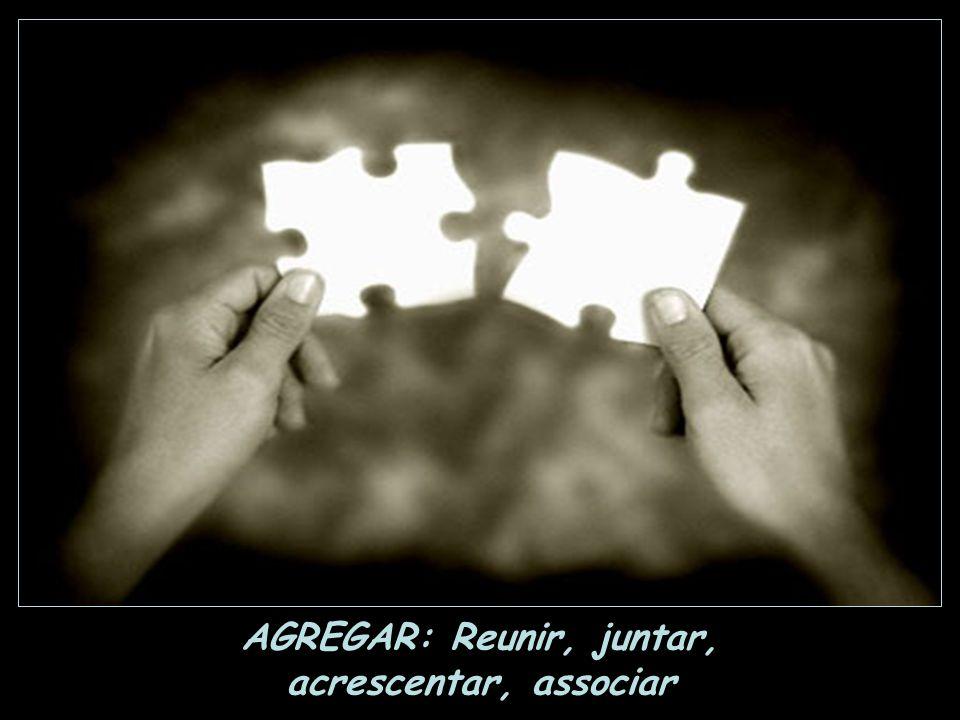 AGREGAR: Reunir, juntar, acrescentar, associar