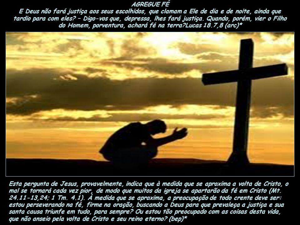 AGREGUE FÉ E Deus não fará justiça aos seus escolhidos, que clamam a Ele de dia e de noite, ainda que tardio para com eles.