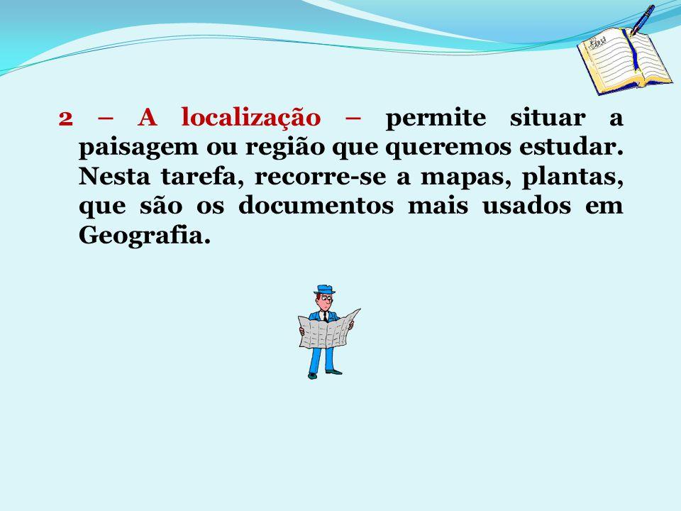 2 – A localização – permite situar a paisagem ou região que queremos estudar. Nesta tarefa, recorre-se a mapas, plantas, que são os documentos mais us