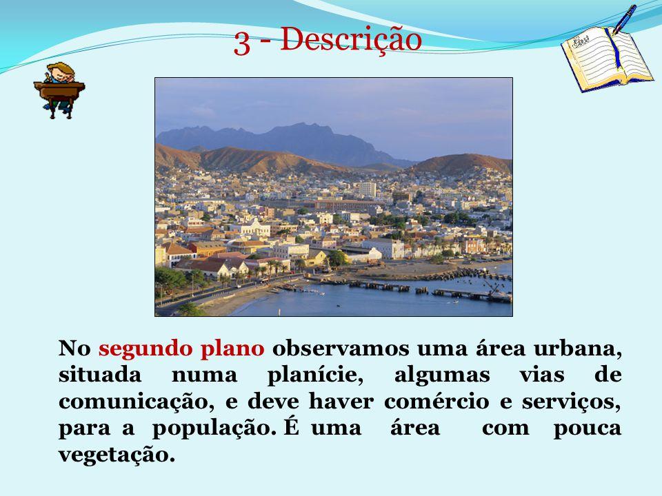 3 - Descrição No segundo plano observamos uma área urbana, situada numa planície, algumas vias de comunicação, e deve haver comércio e serviços, para