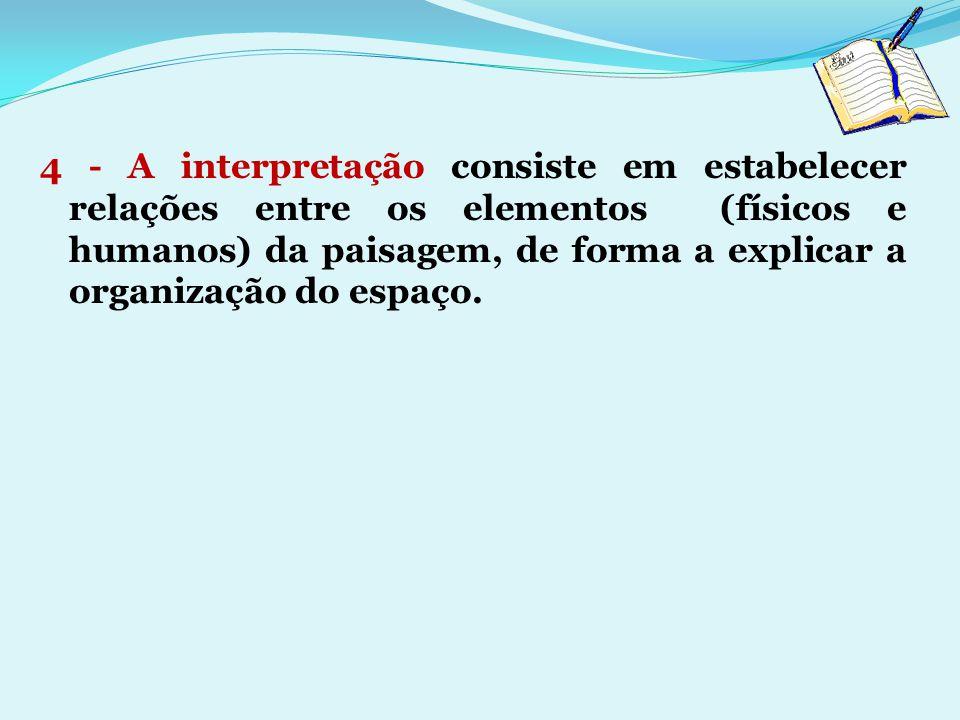 4 - A interpretação consiste em estabelecer relações entre os elementos (físicos e humanos) da paisagem, de forma a explicar a organização do espaço.