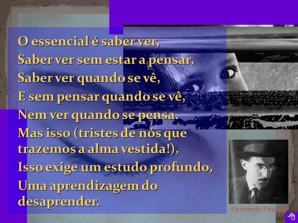 Fernando Pessoa  O essencial é saber ver, Saber ver sem estar a pensar, Saber ver quando se vê, E sem pensar quando se vê, Nem ver quando se pensa.