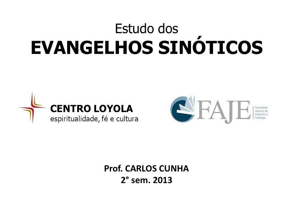 Estudo dos EVANGELHOS SINÓTICOS CENTRO LOYOLA espiritualidade, fé e cultura Prof. CARLOS CUNHA 2° sem. 2013