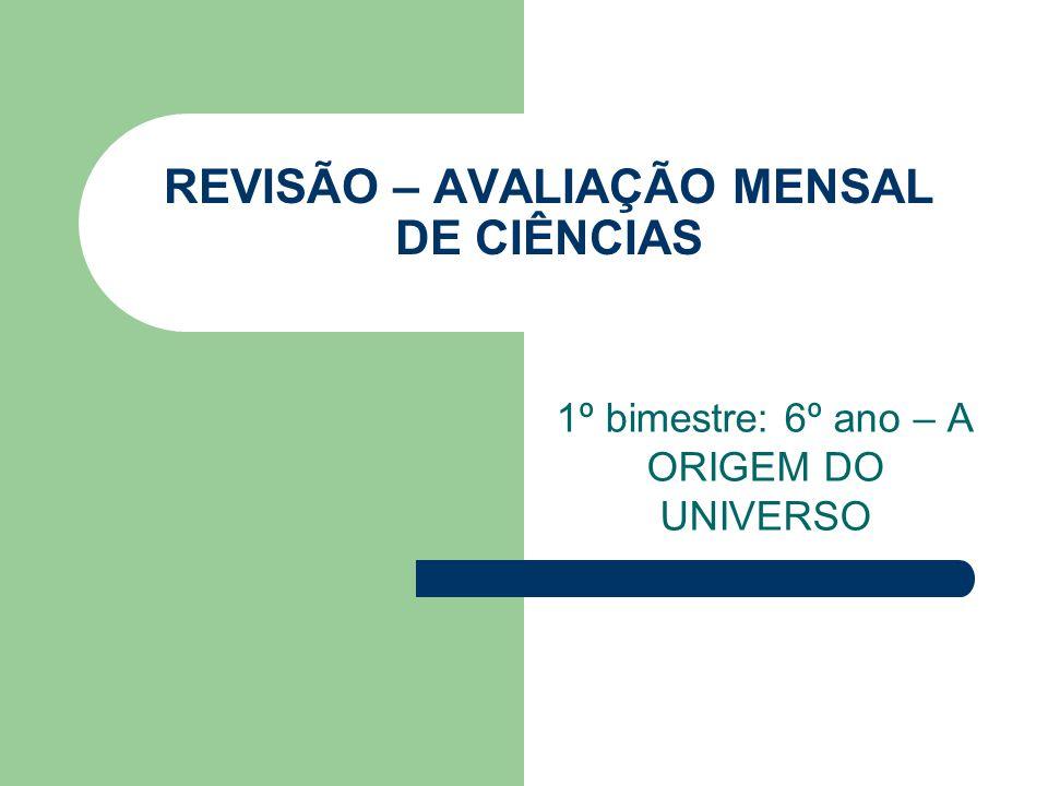 REVISÃO – AVALIAÇÃO MENSAL DE CIÊNCIAS 1º bimestre: 6º ano – A ORIGEM DO UNIVERSO