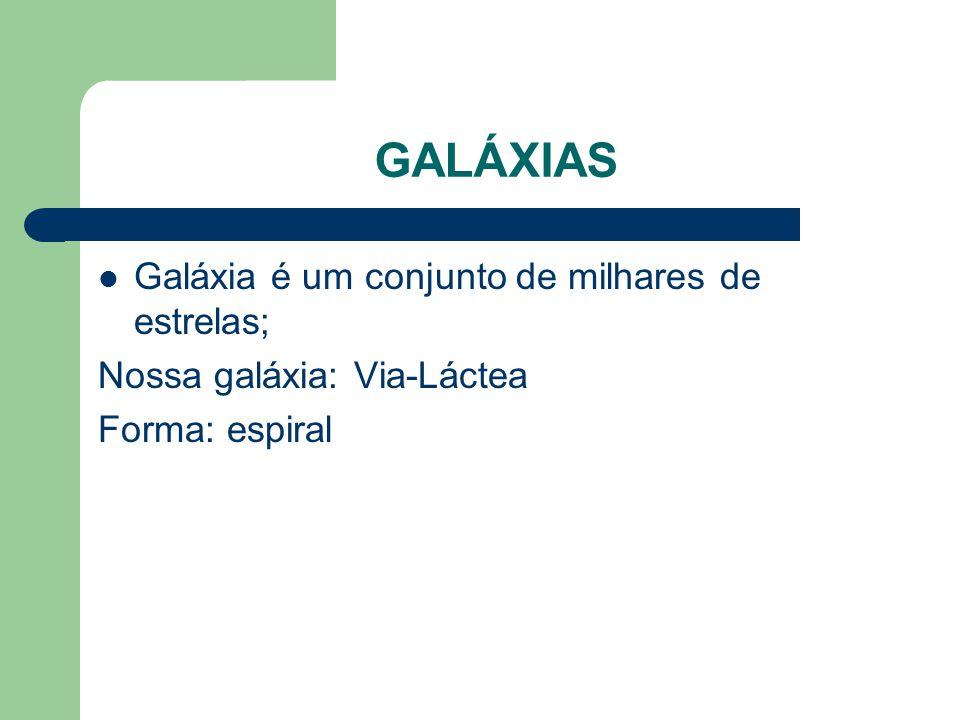 GALÁXIAS Galáxia é um conjunto de milhares de estrelas; Nossa galáxia: Via-Láctea Forma: espiral