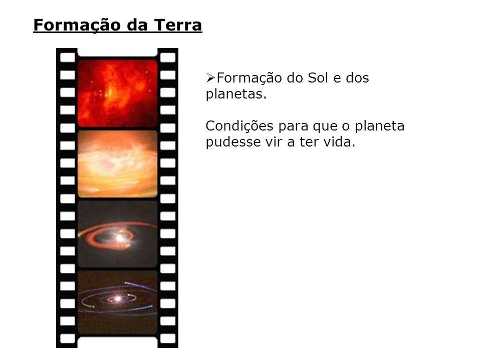 Formação da Terra  Formação do Sol e dos planetas. Condições para que o planeta pudesse vir a ter vida.
