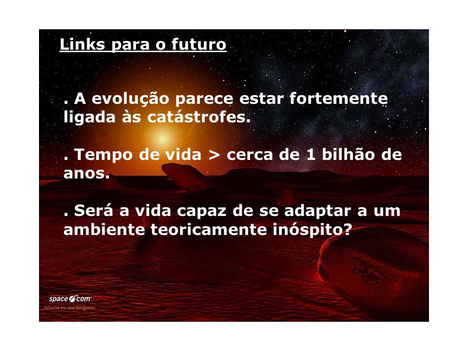 Links para o futuro. A evolução parece estar fortemente ligada às catástrofes.. Tempo de vida > cerca de 1 bilhão de anos.. Será a vida capaz de se ad