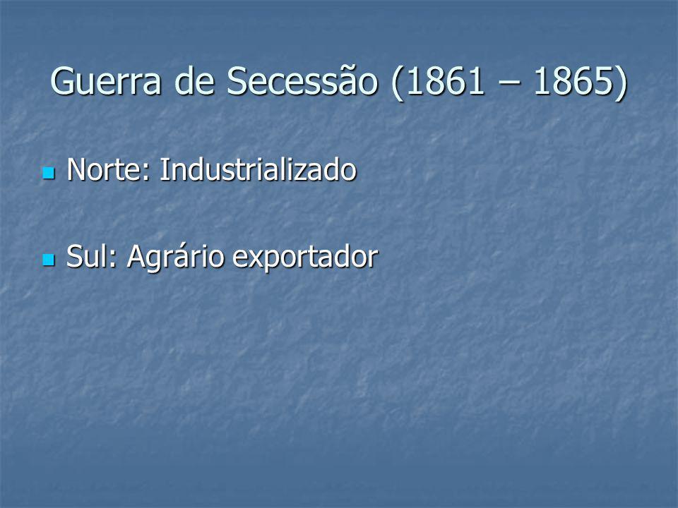 Guerra de Secessão (1861 – 1865) Norte: Industrializado Norte: Industrializado Sul: Agrário exportador Sul: Agrário exportador