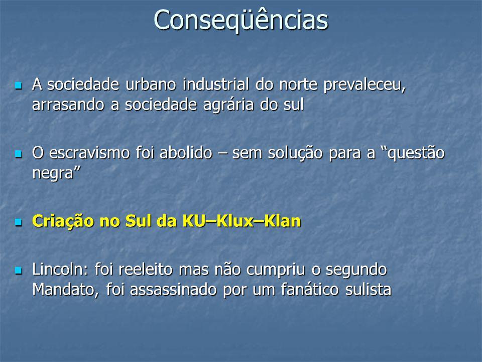 Conseqüências A sociedade urbano industrial do norte prevaleceu, arrasando a sociedade agrária do sul A sociedade urbano industrial do norte prevaleceu, arrasando a sociedade agrária do sul O escravismo foi abolido – sem solução para a questão negra O escravismo foi abolido – sem solução para a questão negra Criação no Sul da KU–Klux–Klan Criação no Sul da KU–Klux–Klan Lincoln: foi reeleito mas não cumpriu o segundo Mandato, foi assassinado por um fanático sulista Lincoln: foi reeleito mas não cumpriu o segundo Mandato, foi assassinado por um fanático sulista