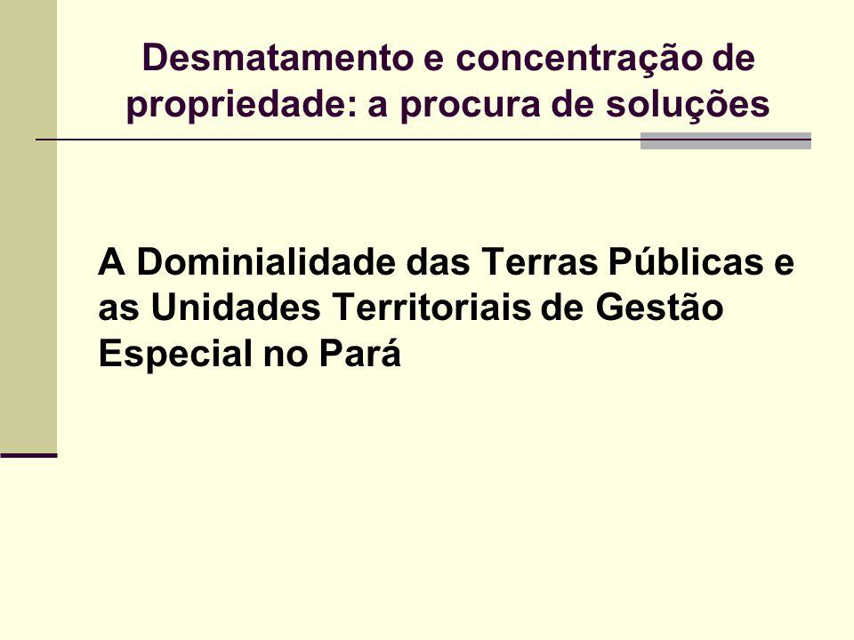Desmatamento e concentração de propriedade: a procura de soluções A Dominialidade das Terras Públicas e as Unidades Territoriais de Gestão Especial no