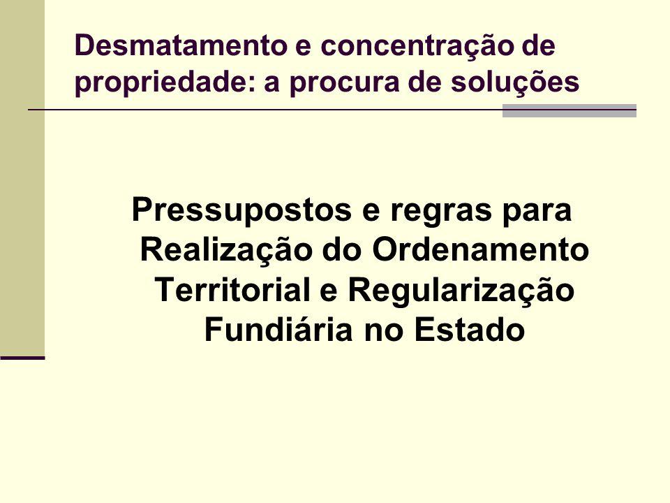 Desmatamento e concentração de propriedade: a procura de soluções Pressupostos e regras para Realização do Ordenamento Territorial e Regularização Fun