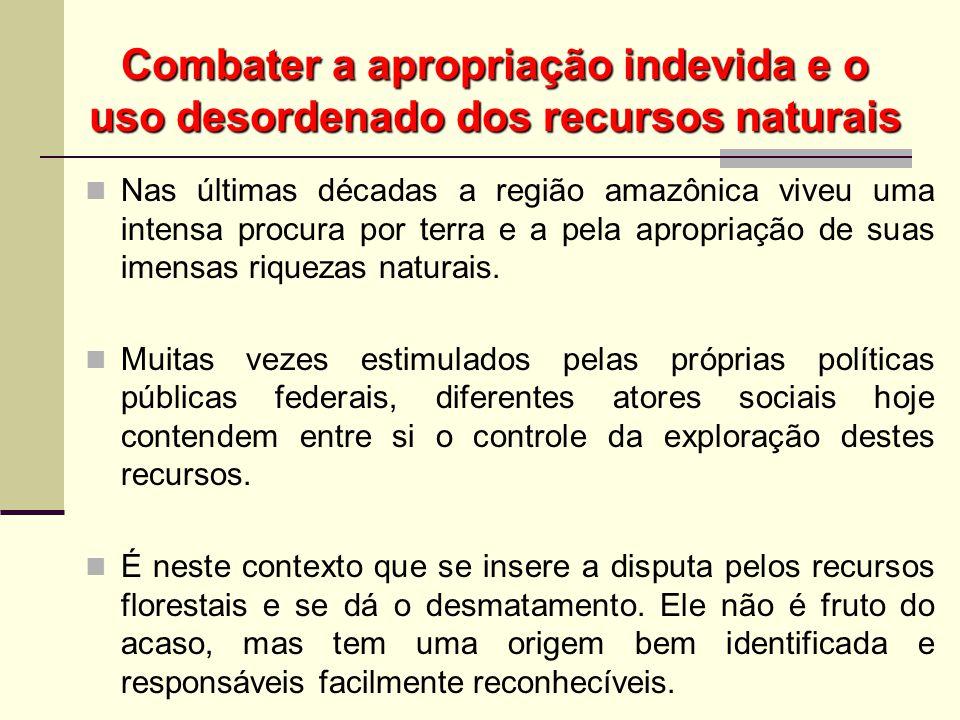 Combater a apropriação indevida e o uso desordenado dos recursos naturais A perda de parte significativa da cobertura florestal em várias regiões da Amazônia é um fato inegável.