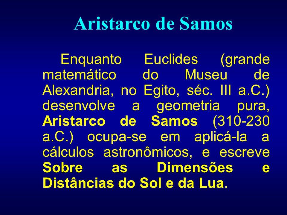 Aristarco de Samos Enquanto Euclides (grande matemático do Museu de Alexandria, no Egito, séc. III a.C.) desenvolve a geometria pura, Aristarco de Sam