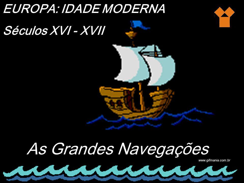 As Grandes Navegações EUROPA: IDADE MODERNA Séculos XVI - XVII http://br.bestgraph.com/gifs/bateaux-1.html www.gifmania.com.br