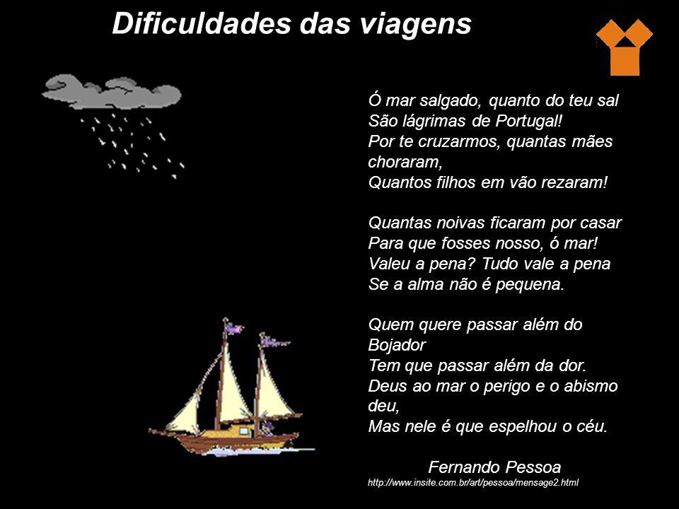 Dificuldades das viagens Ó mar salgado, quanto do teu sal São lágrimas de Portugal.