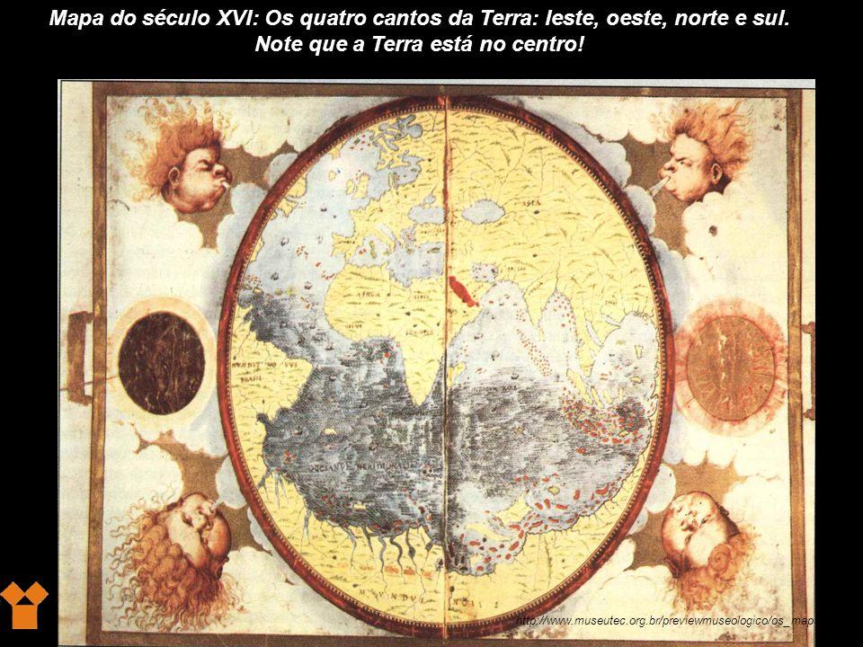 http://www.museutec.org.br/previewmuseologico/os_mapas.htm Mapa do século XVI: Os quatro cantos da Terra: leste, oeste, norte e sul.