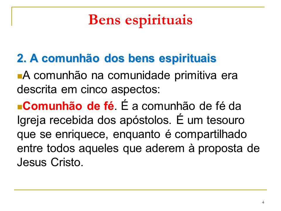 Bens espirituais 2. A comunhão dos bens espirituais A comunhão na comunidade primitiva era descrita em cinco aspectos: Comunhão de fé. É a comunhão de