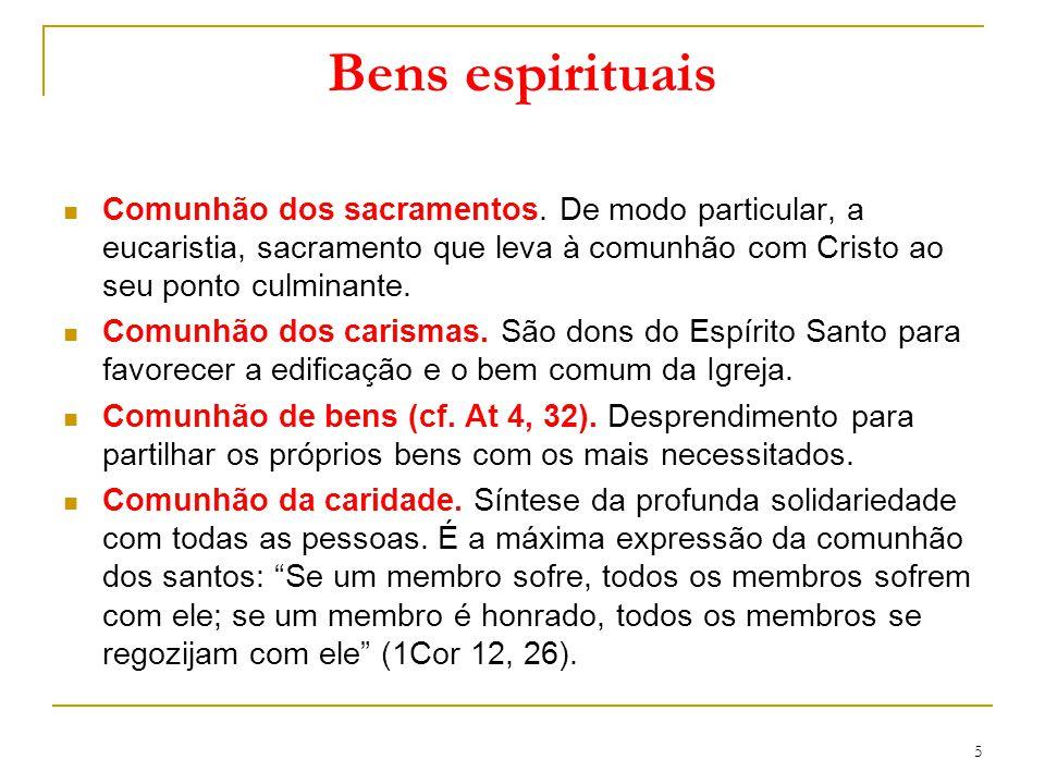 Bens espirituais Comunhão dos sacramentos. De modo particular, a eucaristia, sacramento que leva à comunhão com Cristo ao seu ponto culminante. Comunh