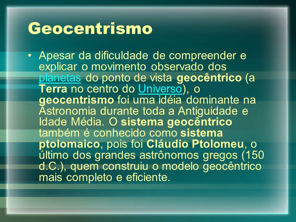 Geocentrismo Apesar da dificuldade de compreender e explicar o movimento observado dos planetas do ponto de vista geocêntrico (a Terra no centro do Universo), o geocentrismo foi uma idéia dominante na Astronomia durante toda a Antiguidade e Idade Média.
