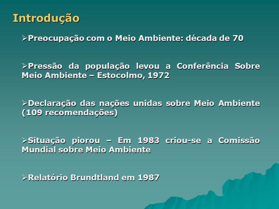Introdução  Preocupação com o Meio Ambiente: década de 70  Pressão da população levou a Conferência Sobre Meio Ambiente – Estocolmo, 1972  Declaração das nações unidas sobre Meio Ambiente (109 recomendações)  Situação piorou – Em 1983 criou-se a Comissão Mundial sobre Meio Ambiente  Relatório Brundtland em 1987