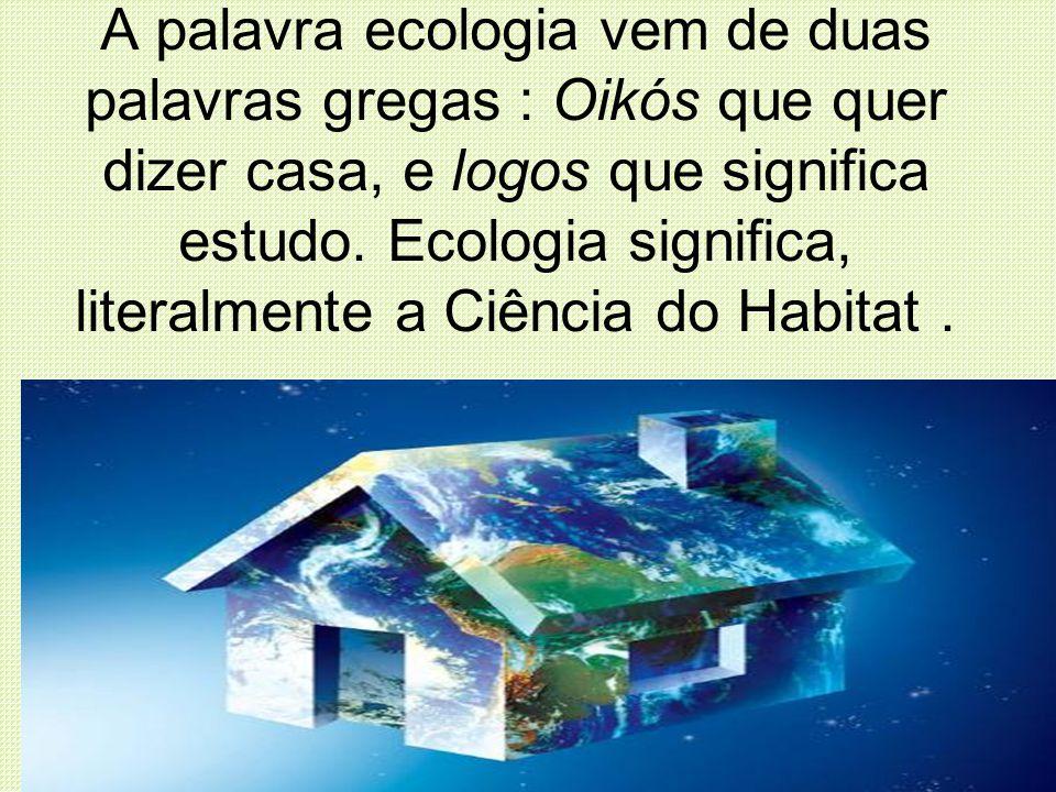 A palavra ecologia vem de duas palavras gregas : Oikós que quer dizer casa, e logos que significa estudo. Ecologia significa, literalmente a Ciência d