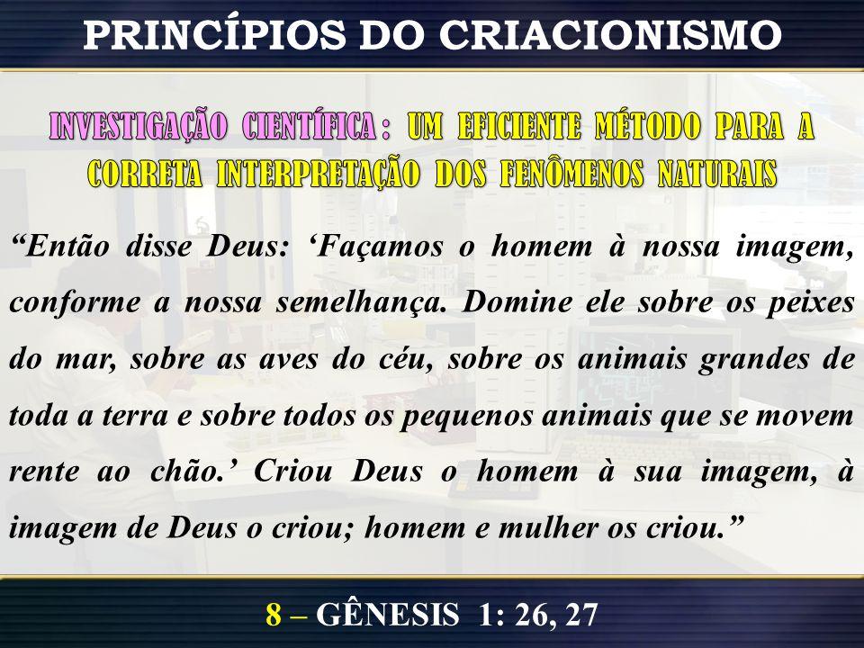 8 – GÊNESIS 1: 26, 27 PRINCÍPIOS DO CRIACIONISMO Conhecimento Científico Desenvolvimento de Hipóteses Teste de Hipótese Observação, experimentação, ut