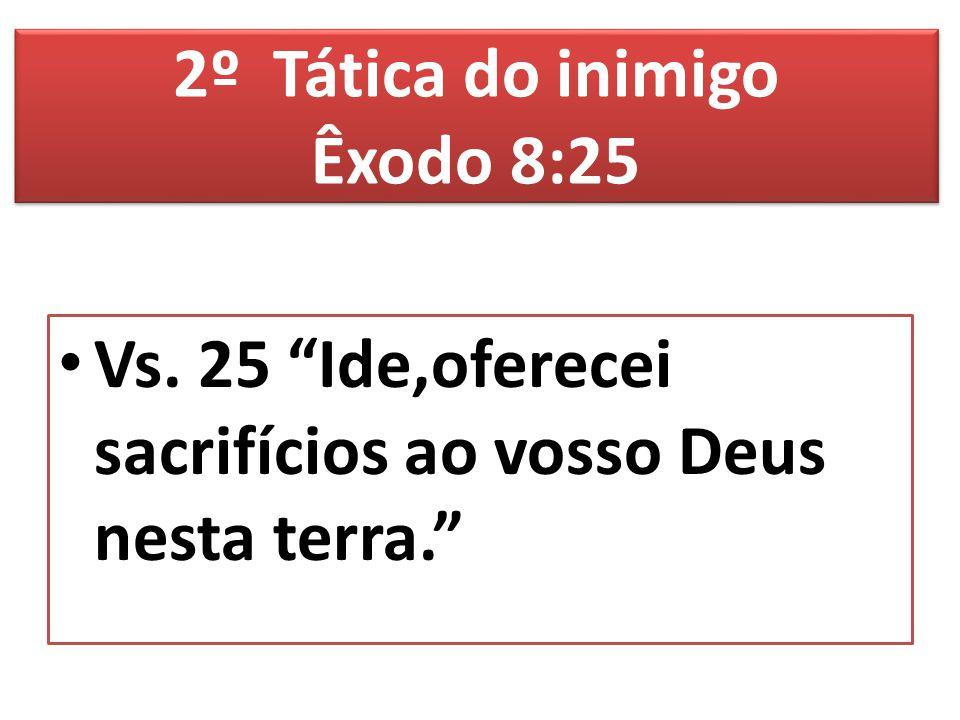 """Vs. 25 """"Ide,oferecei sacrifícios ao vosso Deus nesta terra."""" 2º Tática do inimigo Êxodo 8:25"""