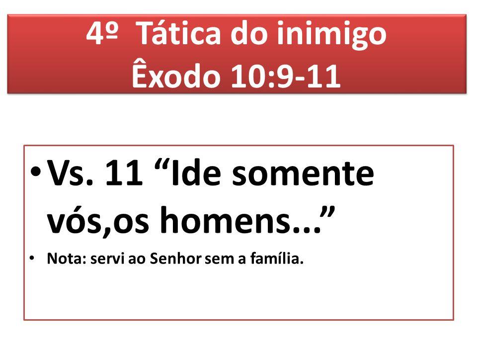 """Vs. 11 """"Ide somente vós,os homens..."""" Nota: servi ao Senhor sem a família. 4º Tática do inimigo Êxodo 10:9-11"""