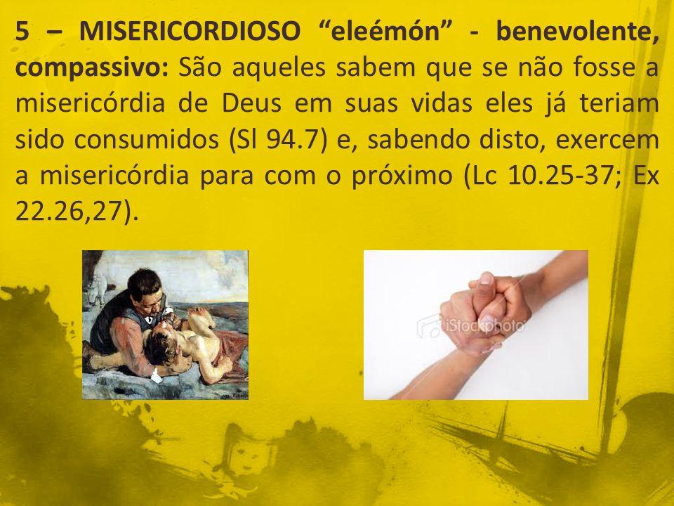 """5 – MISERICORDIOSO """"eleémón"""" - benevolente, compassivo: São aqueles sabem que se não fosse a misericórdia de Deus em suas vidas eles já teriam sido co"""