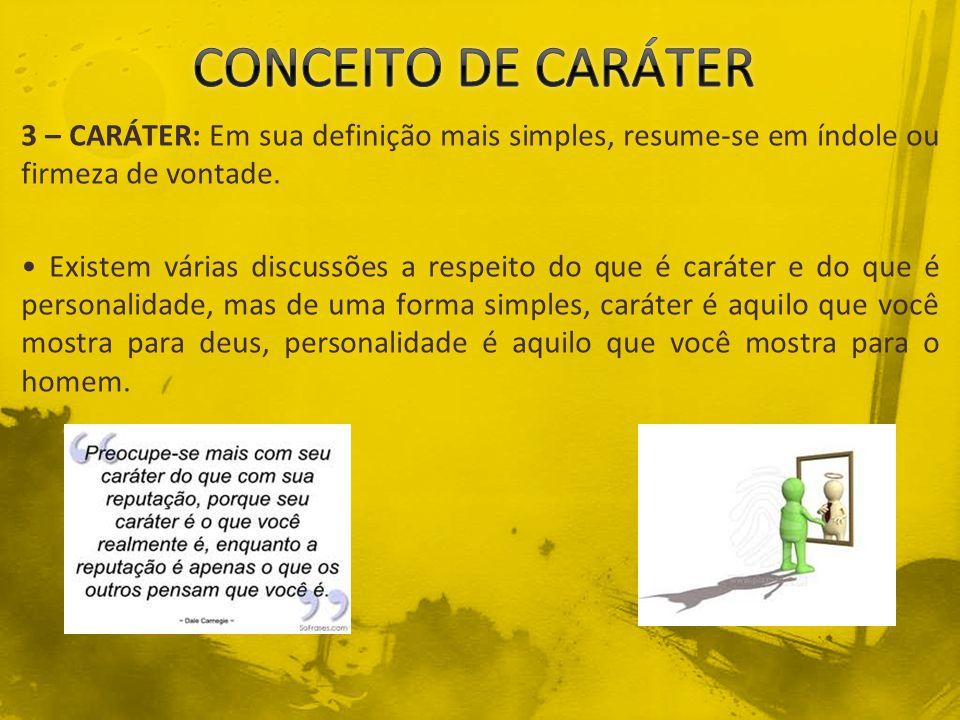 3 – CARÁTER: Em sua definição mais simples, resume-se em índole ou firmeza de vontade. Existem várias discussões a respeito do que é caráter e do que