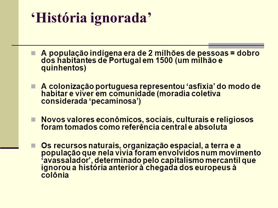 'História ignorada' A população indígena era de 2 milhões de pessoas = dobro dos habitantes de Portugal em 1500 (um milhão e quinhentos) A colonização portuguesa representou 'asfixia' do modo de habitar e viver em comunidade (moradia coletiva considerada 'pecaminosa') Novos valores econômicos, sociais, culturais e religiosos foram tomados como referência central e absoluta Os recursos naturais, organização espacial, a terra e a população que nela vivia foram envolvidos num movimento 'avassalador', determinado pelo capitalismo mercantil que ignorou a história anterior à chegada dos europeus à colônia