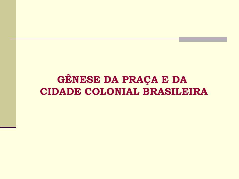 GÊNESE DA PRAÇA E DA CIDADE COLONIAL BRASILEIRA