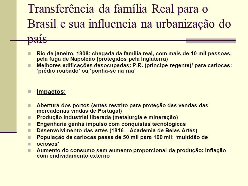 Transferência da família Real para o Brasil e sua influencia na urbanização do país Rio de janeiro, 1808: chegada da família real, com mais de 10 mil pessoas, pela fuga de Napoleão (protegidos pela Inglaterra) Melhores edificações desocupadas: P.R.