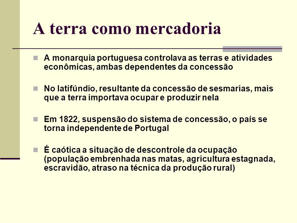 A terra como mercadoria A monarquia portuguesa controlava as terras e atividades econômicas, ambas dependentes da concessão No latifúndio, resultante da concessão de sesmarias, mais que a terra importava ocupar e produzir nela Em 1822, suspensão do sistema de concessão, o país se torna independente de Portugal É caótica a situação de descontrole da ocupação (população embrenhada nas matas, agricultura estagnada, escravidão, atraso na técnica da produção rural)