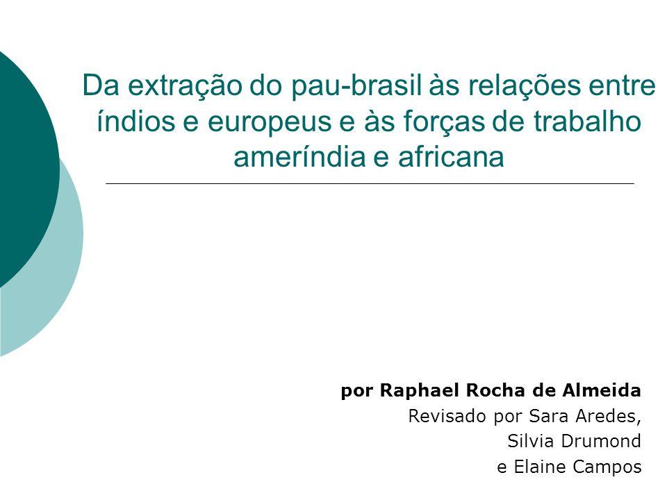Da extração do pau-brasil às relações entre índios e europeus e às forças de trabalho ameríndia e africana por Raphael Rocha de Almeida Revisado por S